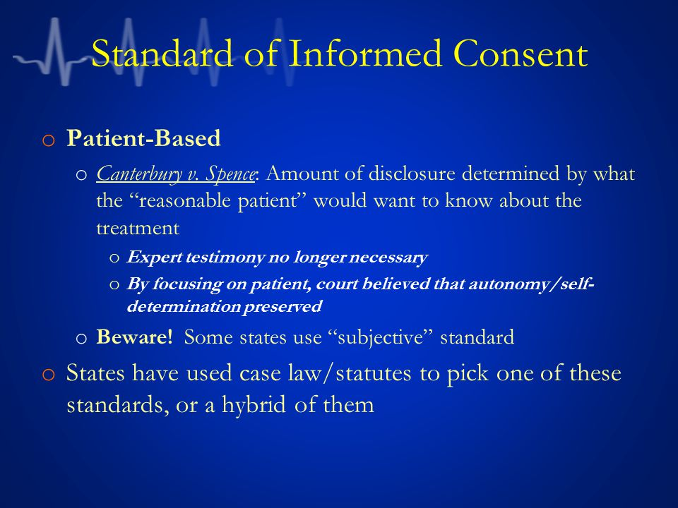 "Standard of Informed Consent o Patient-Based o Canterbury v. Spence: Amount of disclosure determined by what the ""reasonable patient"" would want to kn"