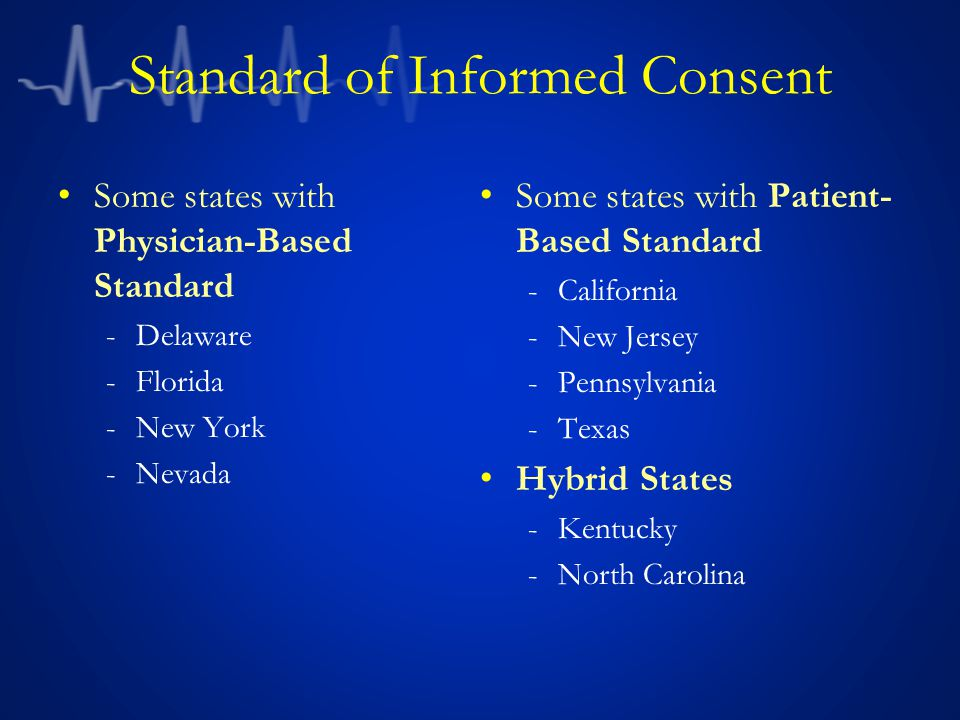 Standard of Informed Consent Some states with Physician-Based Standard -Delaware -Florida -New York -Nevada Some states with Patient- Based Standard -California -New Jersey -Pennsylvania -Texas Hybrid States -Kentucky -North Carolina