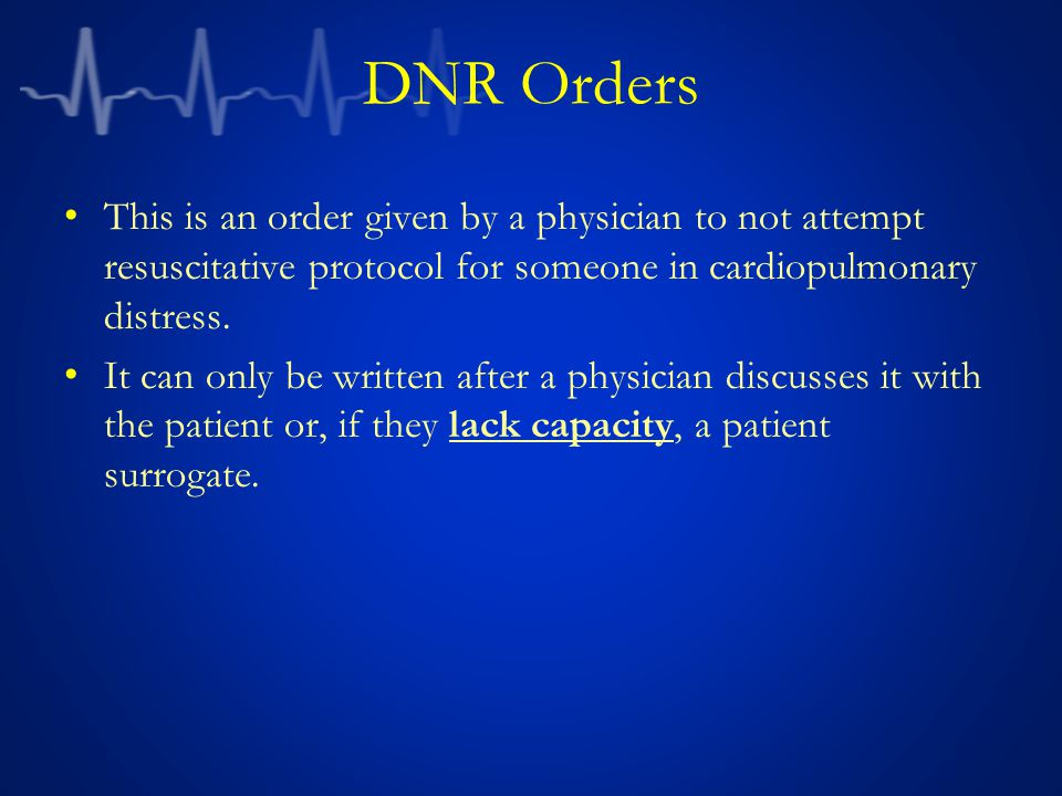 DNR Orders This is an order given by a physician to not attempt resuscitative protocol for someone in cardiopulmonary distress.