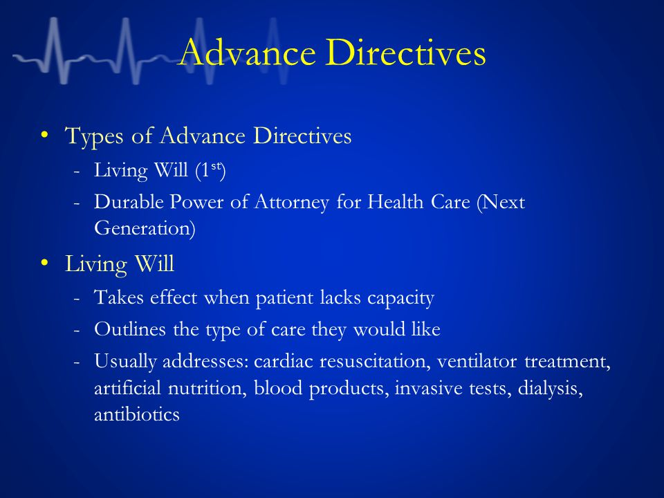 Advance Directives Types of Advance Directives -Living Will (1 st ) -Durable Power of Attorney for Health Care (Next Generation) Living Will -Takes effect when patient lacks capacity -Outlines the type of care they would like -Usually addresses: cardiac resuscitation, ventilator treatment, artificial nutrition, blood products, invasive tests, dialysis, antibiotics