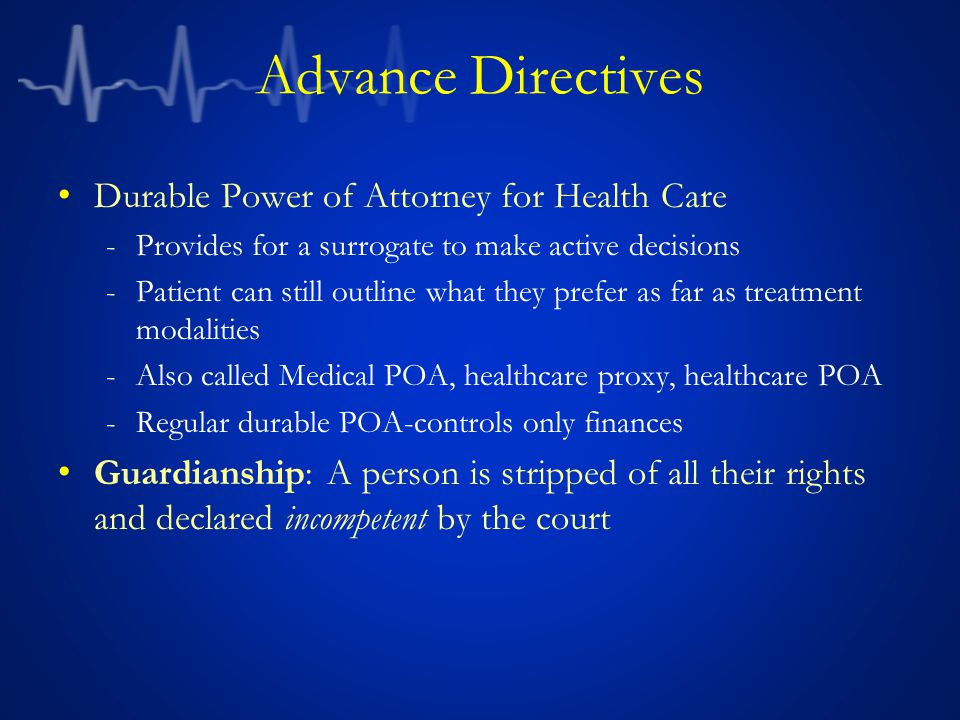 Advance Directives Durable Power of Attorney for Health Care -Provides for a surrogate to make active decisions -Patient can still outline what they prefer as far as treatment modalities -Also called Medical POA, healthcare proxy, healthcare POA -Regular durable POA-controls only finances Guardianship: A person is stripped of all their rights and declared incompetent by the court