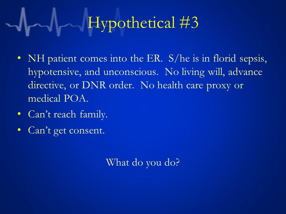 Hypothetical #3 NH patient comes into the ER. S/he is in florid sepsis, hypotensive, and unconscious. No living will, advance directive, or DNR order.
