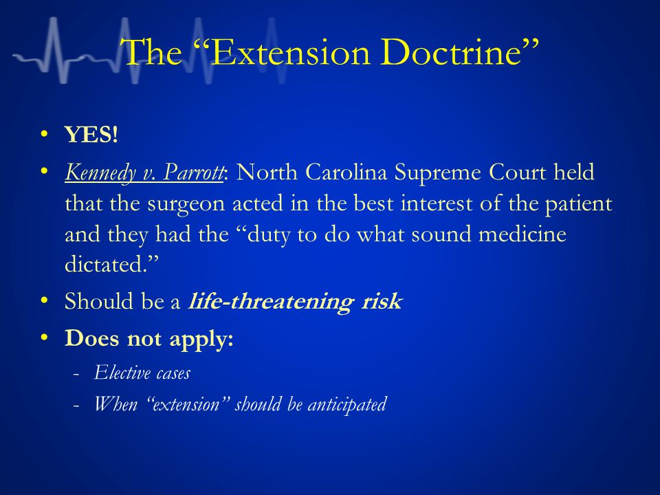 "The ""Extension Doctrine"" YES! Kennedy v. Parrott: North Carolina Supreme Court held that the surgeon acted in the best interest of the patient and the"