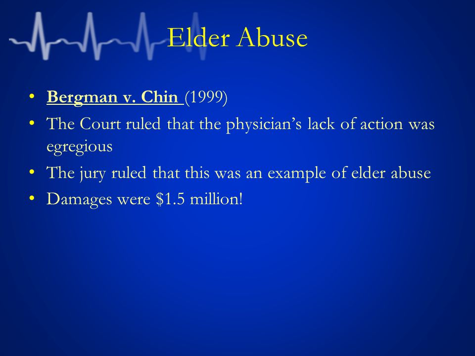 Elder Abuse Bergman v. Chin (1999) The Court ruled that the physician's lack of action was egregious The jury ruled that this was an example of elder
