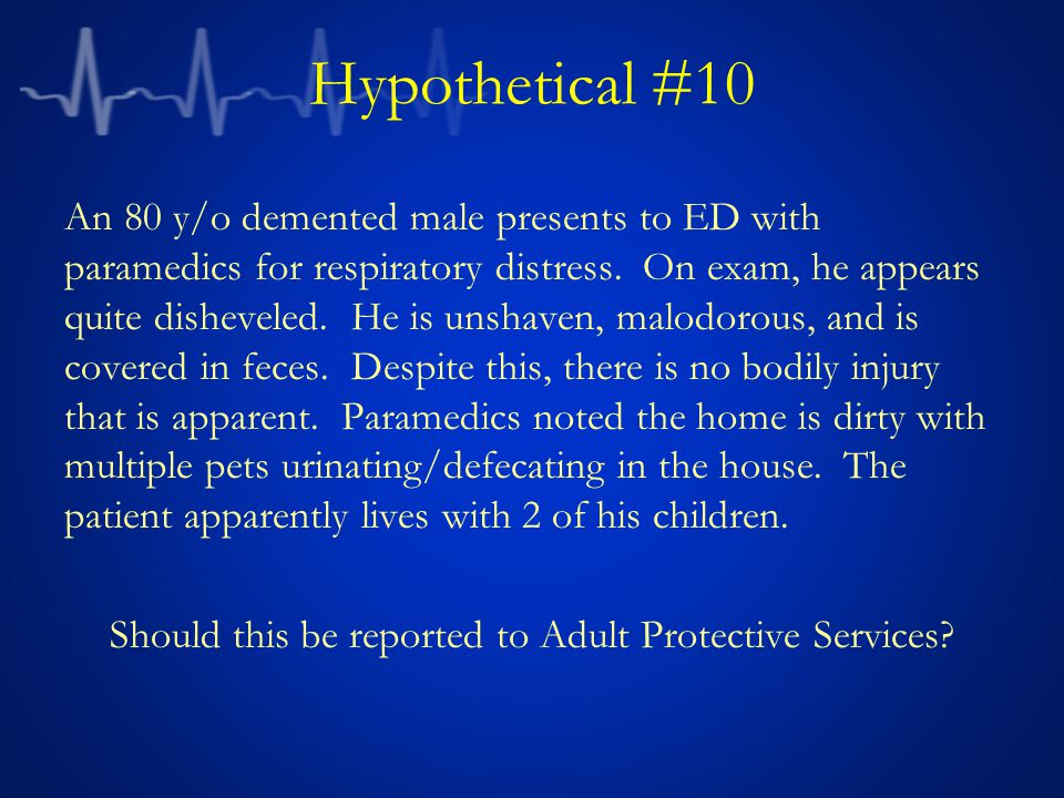 Hypothetical #10 An 80 y/o demented male presents to ED with paramedics for respiratory distress.