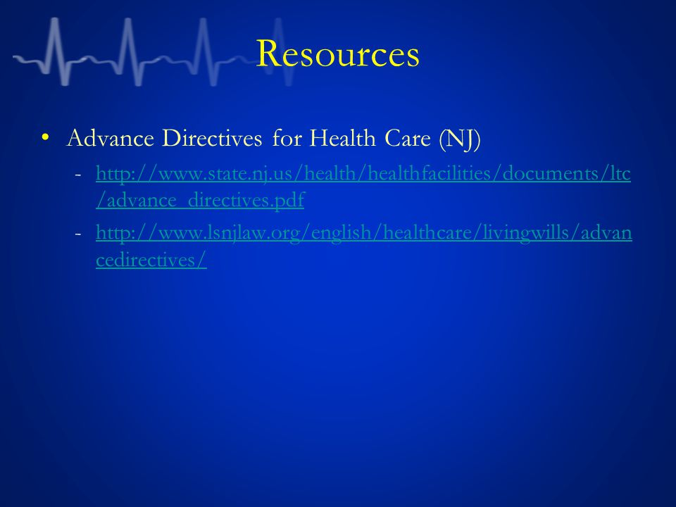 Resources Advance Directives for Health Care (NJ) -http://www.state.nj.us/health/healthfacilities/documents/ltc /advance_directives.pdfhttp://www.state.nj.us/health/healthfacilities/documents/ltc /advance_directives.pdf -http://www.lsnjlaw.org/english/healthcare/livingwills/advan cedirectives/http://www.lsnjlaw.org/english/healthcare/livingwills/advan cedirectives/