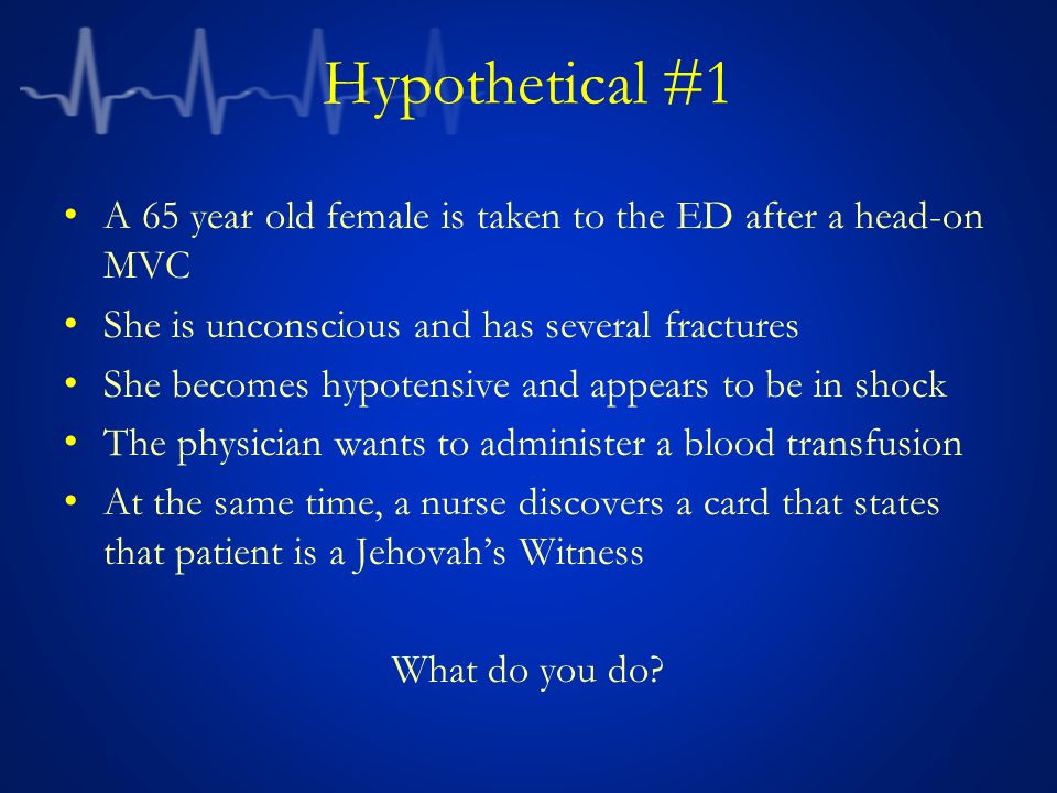 Hypothetical #1 A 65 year old female is taken to the ED after a head-on MVC She is unconscious and has several fractures She becomes hypotensive and appears to be in shock The physician wants to administer a blood transfusion At the same time, a nurse discovers a card that states that patient is a Jehovah's Witness What do you do?