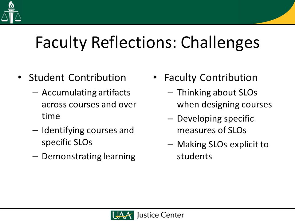Faculty Reflections: Challenges Student Contribution – Accumulating artifacts across courses and over time – Identifying courses and specific SLOs – Demonstrating learning Faculty Contribution – Thinking about SLOs when designing courses – Developing specific measures of SLOs – Making SLOs explicit to students