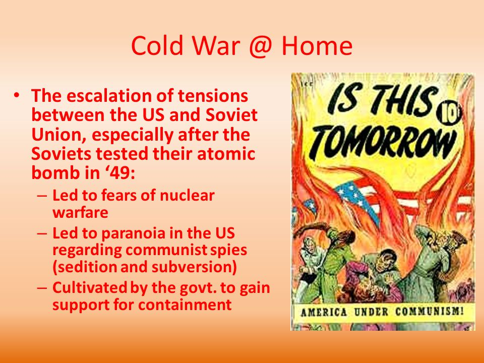 Cold War @ Home The escalation of tensions between the US and Soviet Union, especially after the Soviets tested their atomic bomb in '49: – Led to fears of nuclear warfare – Led to paranoia in the US regarding communist spies (sedition and subversion) – Cultivated by the govt.