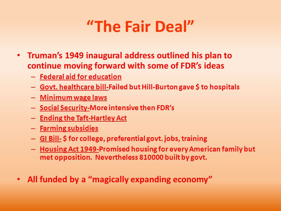 The Fair Deal Truman's 1949 inaugural address outlined his plan to continue moving forward with some of FDR's ideas – Federal aid for education – Govt.