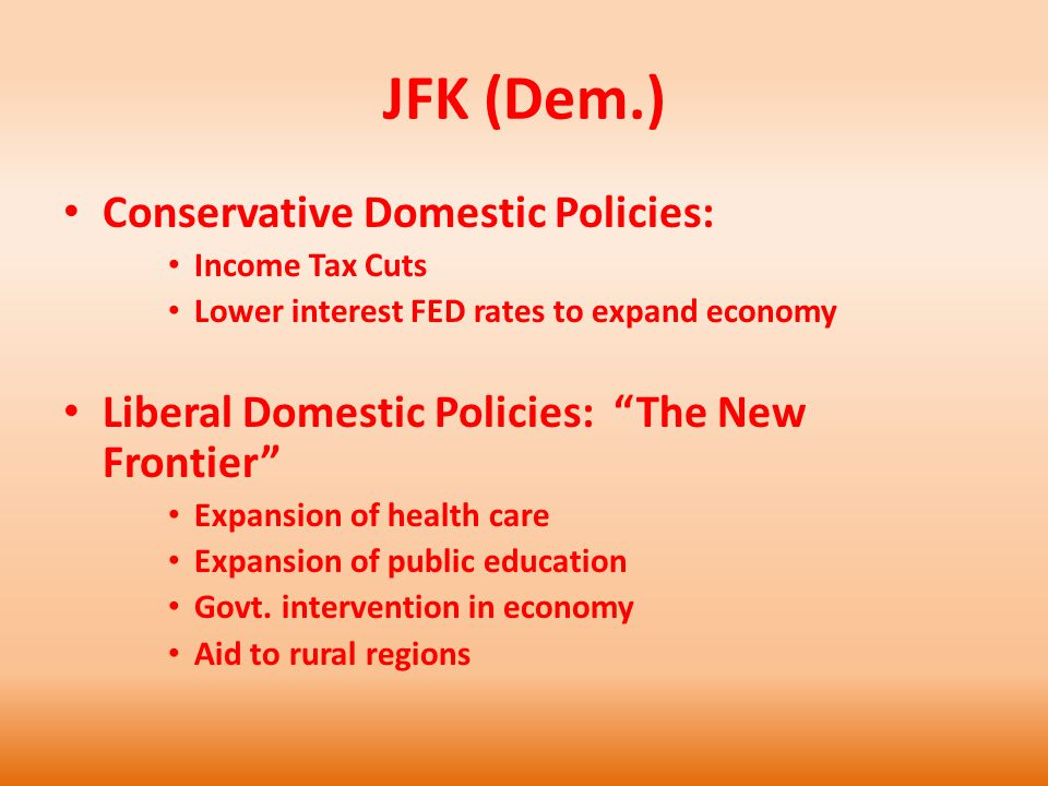 JFK (Dem.) Conservative Domestic Policies: Income Tax Cuts Lower interest FED rates to expand economy Liberal Domestic Policies: The New Frontier Expansion of health care Expansion of public education Govt.