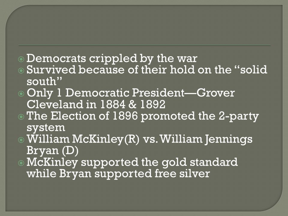 " Democrats crippled by the war  Survived because of their hold on the ""solid south""  Only 1 Democratic President—Grover Cleveland in 1884 & 1892 "