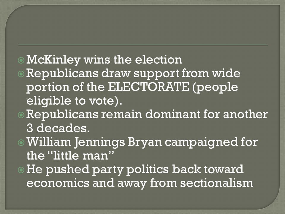  McKinley wins the election  Republicans draw support from wide portion of the ELECTORATE (people eligible to vote).  Republicans remain dominant f