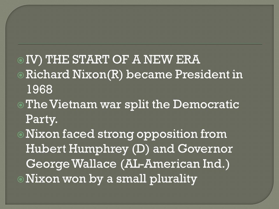  IV) THE START OF A NEW ERA  Richard Nixon(R) became President in 1968  The Vietnam war split the Democratic Party.  Nixon faced strong opposition
