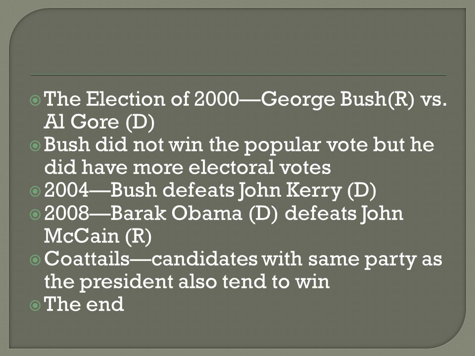  The Election of 2000—George Bush(R) vs. Al Gore (D)  Bush did not win the popular vote but he did have more electoral votes  2004—Bush defeats Joh