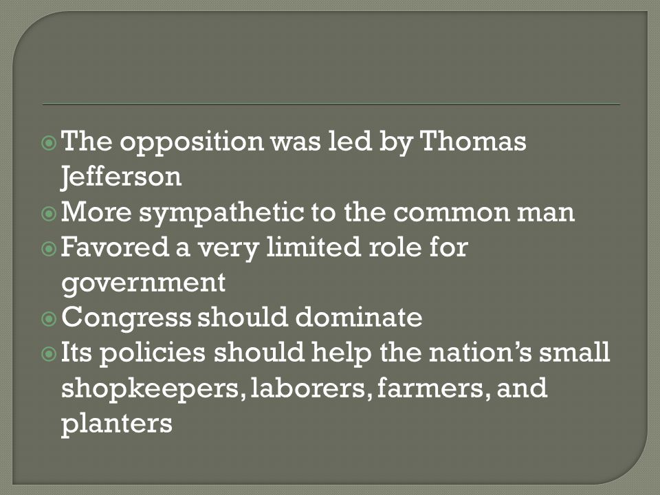  The opposition was led by Thomas Jefferson  More sympathetic to the common man  Favored a very limited role for government  Congress should domin