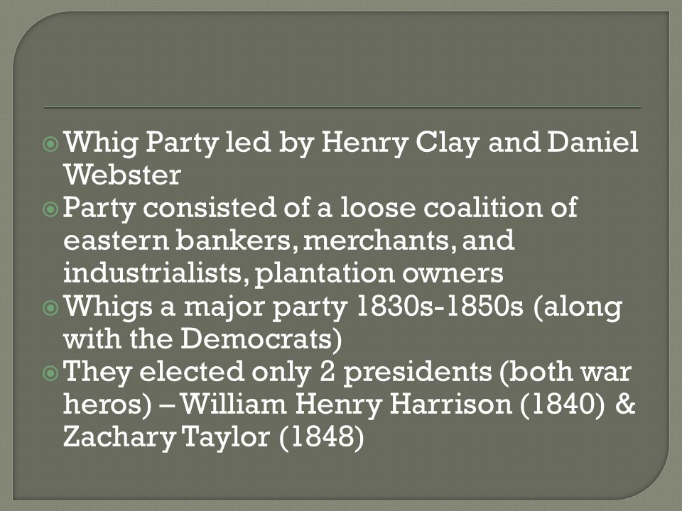  Whig Party led by Henry Clay and Daniel Webster  Party consisted of a loose coalition of eastern bankers, merchants, and industrialists, plantation