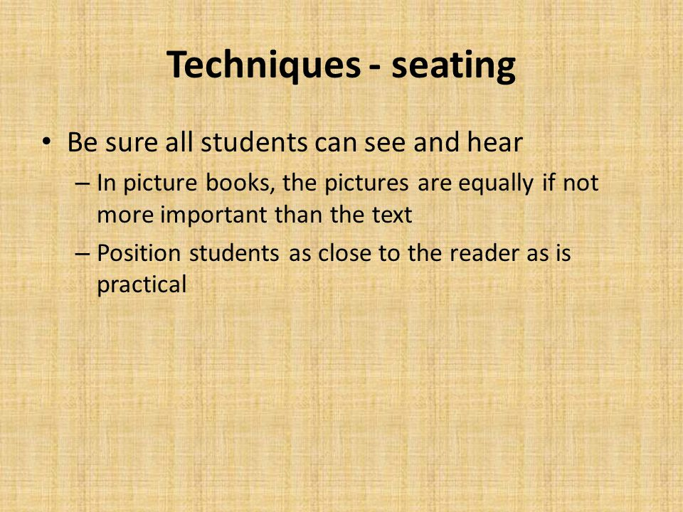 Techniques - seating Be sure all students can see and hear – In picture books, the pictures are equally if not more important than the text – Position students as close to the reader as is practical
