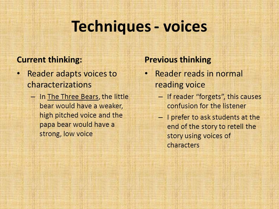 Techniques - voices Current thinking: Reader adapts voices to characterizations – In The Three Bears, the little bear would have a weaker, high pitched voice and the papa bear would have a strong, low voice Previous thinking Reader reads in normal reading voice – If reader forgets , this causes confusion for the listener – I prefer to ask students at the end of the story to retell the story using voices of characters