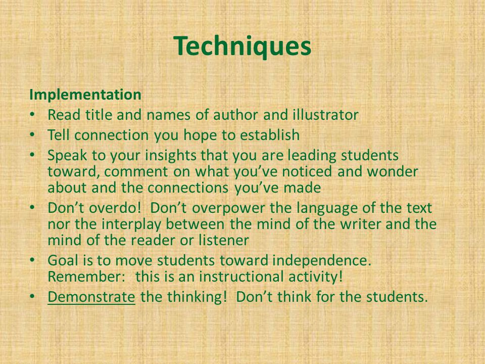 Techniques Implementation Read title and names of author and illustrator Tell connection you hope to establish Speak to your insights that you are leading students toward, comment on what you've noticed and wonder about and the connections you've made Don't overdo.