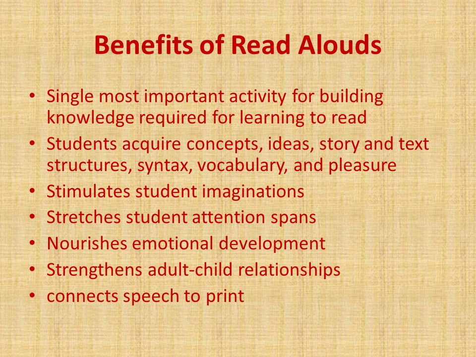 Benefits of Read Alouds Single most important activity for building knowledge required for learning to read Students acquire concepts, ideas, story and text structures, syntax, vocabulary, and pleasure Stimulates student imaginations Stretches student attention spans Nourishes emotional development Strengthens adult-child relationships connects speech to print