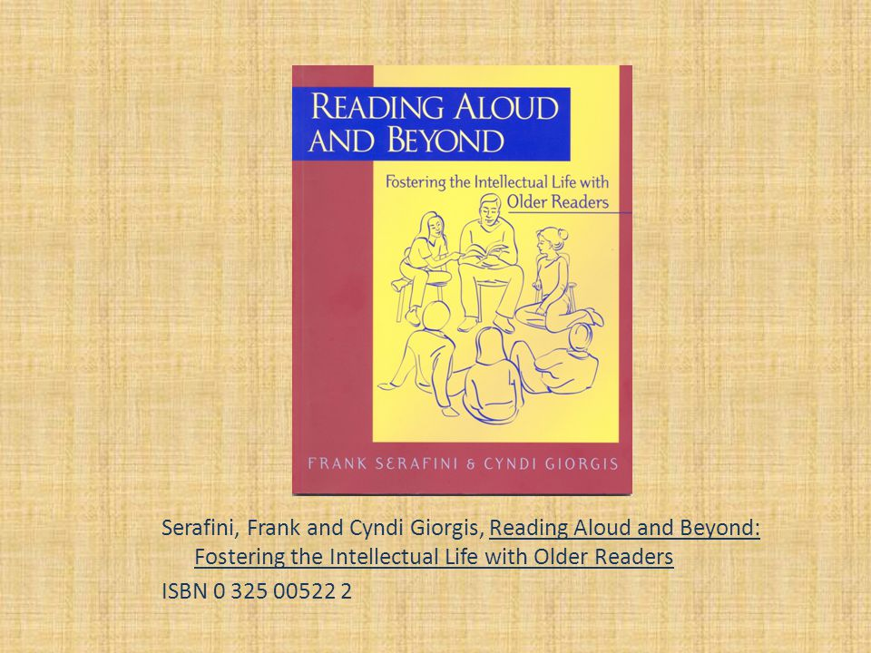 Serafini, Frank and Cyndi Giorgis, Reading Aloud and Beyond: Fostering the Intellectual Life with Older Readers ISBN 0 325 00522 2