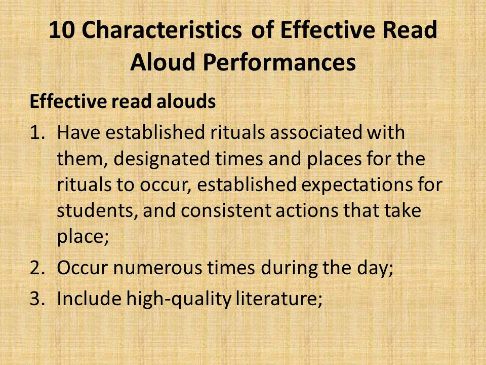 10 Characteristics of Effective Read Aloud Performances Effective read alouds 1.Have established rituals associated with them, designated times and places for the rituals to occur, established expectations for students, and consistent actions that take place; 2.Occur numerous times during the day; 3.Include high-quality literature;