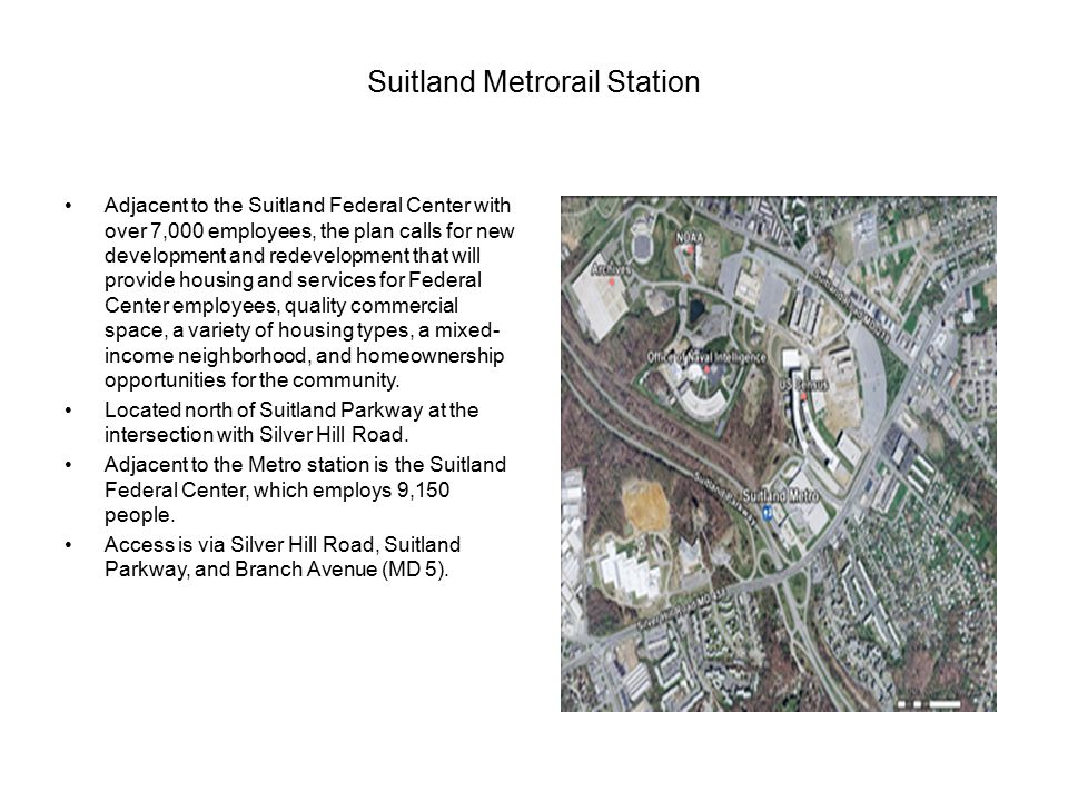 Suitland Metrorail Station Adjacent to the Suitland Federal Center with over 7,000 employees, the plan calls for new development and redevelopment that will provide housing and services for Federal Center employees, quality commercial space, a variety of housing types, a mixed- income neighborhood, and homeownership opportunities for the community.