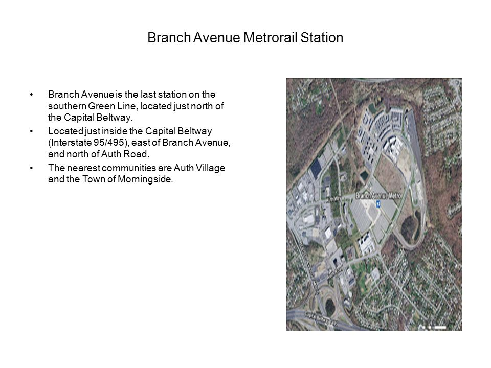 Branch Avenue Metrorail Station Branch Avenue is the last station on the southern Green Line, located just north of the Capital Beltway.
