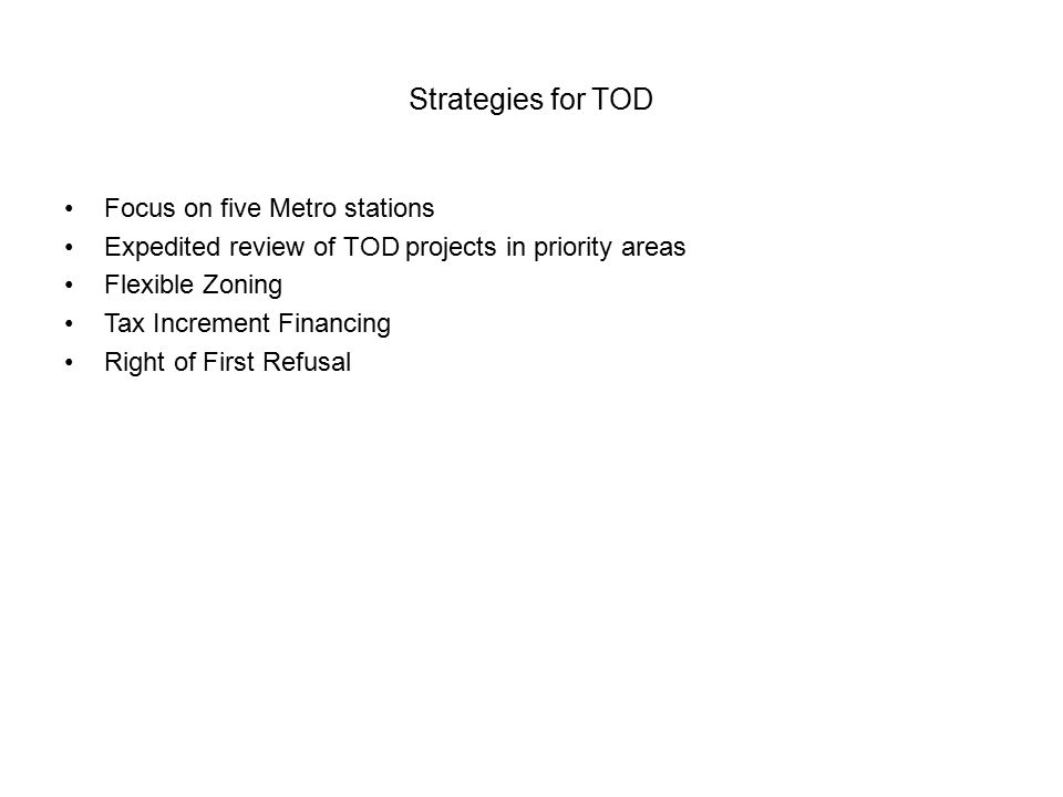Strategies for TOD Focus on five Metro stations Expedited review of TOD projects in priority areas Flexible Zoning Tax Increment Financing Right of First Refusal