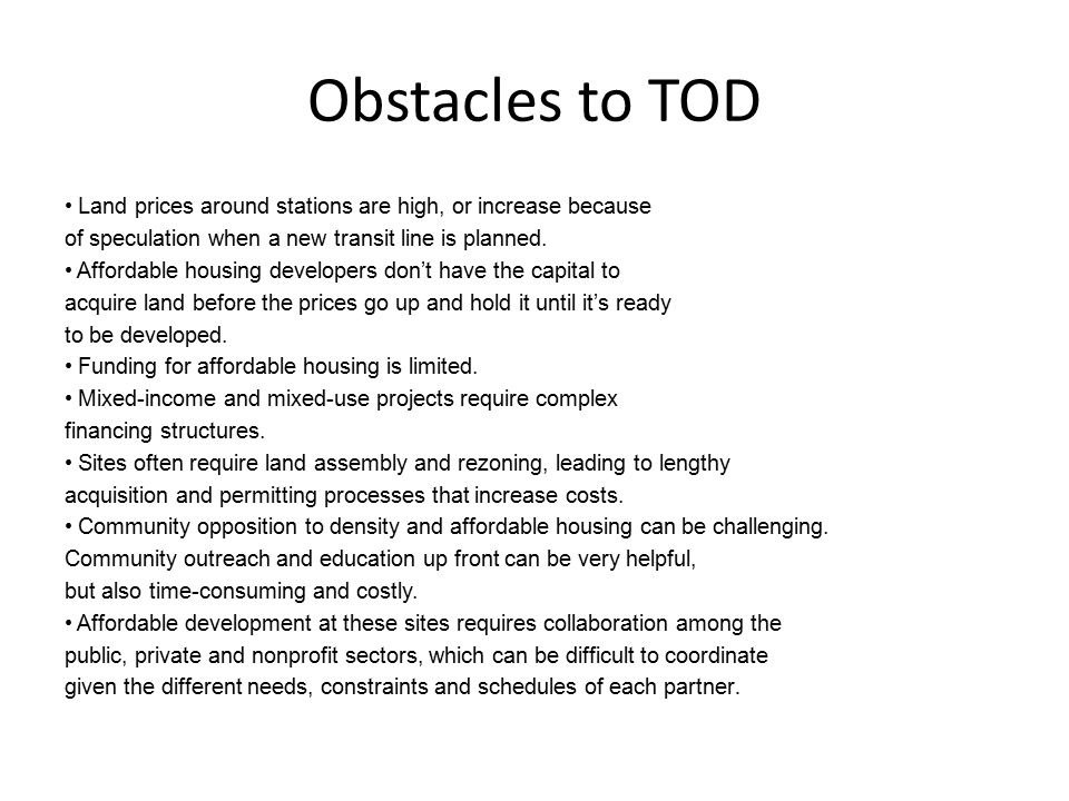 Obstacles to TOD Existing single-use zoning and suburban style parking minimums can reduce the development potential and make construction of affordable units financially infeasible Affordable housing developer have a difficult time getting projects financed