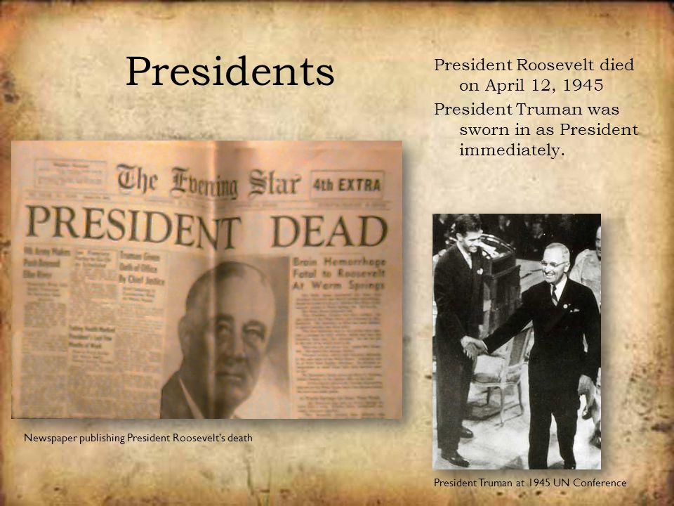 Presidents President Roosevelt died on April 12, 1945 President Truman was sworn in as President immediately. President Truman at 1945 UN Conference N