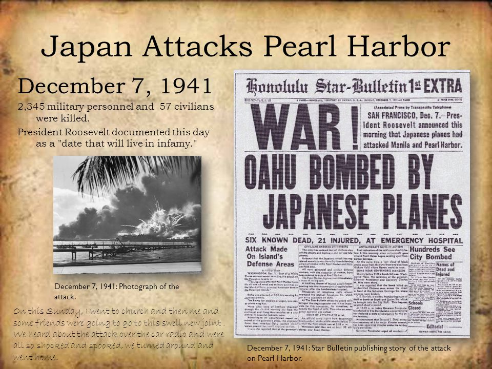 Japan Attacks Pearl Harbor December 7, 1941 2,345 military personnel and 57 civilians were killed. President Roosevelt documented this day as a
