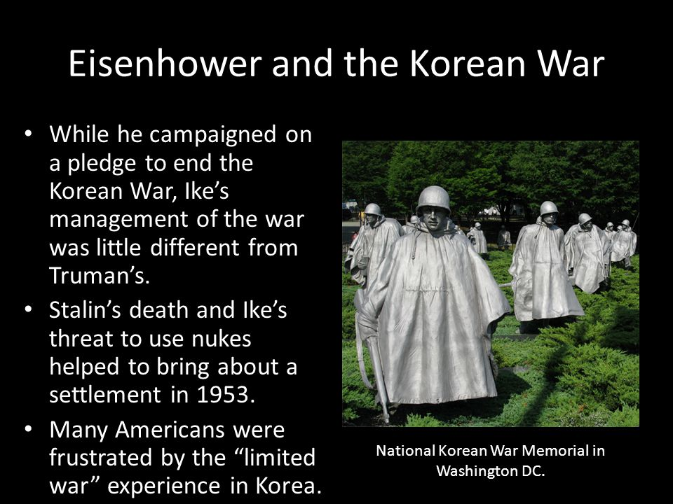 Eisenhower and the Korean War While he campaigned on a pledge to end the Korean War, Ike's management of the war was little different from Truman's. S