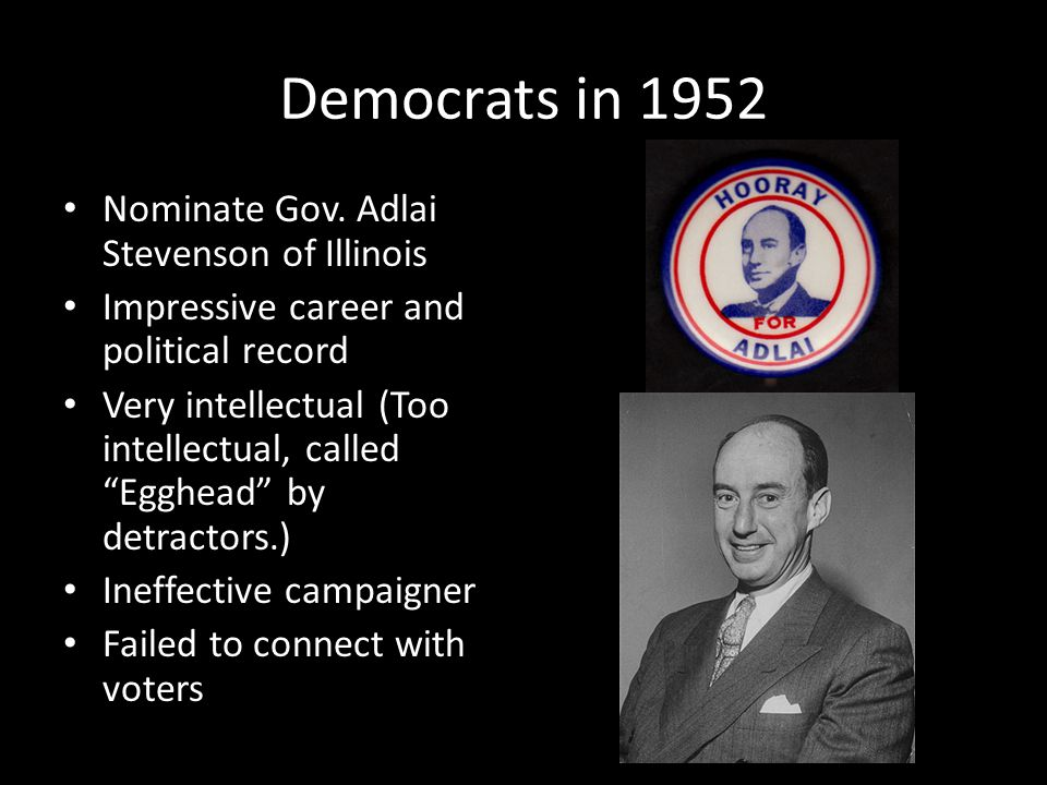 "Democrats in 1952 Nominate Gov. Adlai Stevenson of Illinois Impressive career and political record Very intellectual (Too intellectual, called ""Egghea"