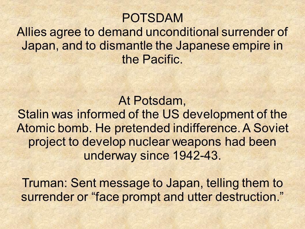 POTSDAM Allies agree to demand unconditional surrender of Japan, and to dismantle the Japanese empire in the Pacific.