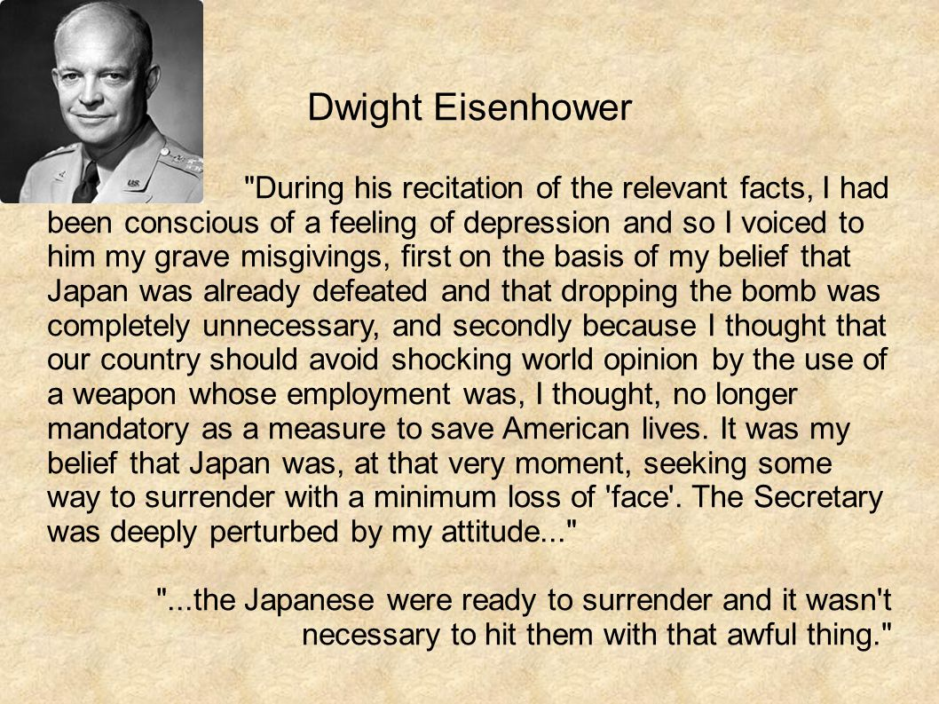 Dwight Eisenhower During his recitation of the relevant facts, I had been conscious of a feeling of depression and so I voiced to him my grave misgivings, first on the basis of my belief that Japan was already defeated and that dropping the bomb was completely unnecessary, and secondly because I thought that our country should avoid shocking world opinion by the use of a weapon whose employment was, I thought, no longer mandatory as a measure to save American lives.