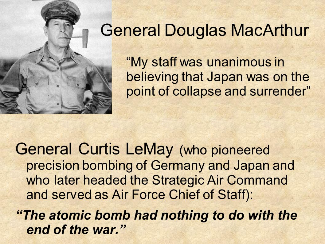 General Curtis LeMay (who pioneered precision bombing of Germany and Japan and who later headed the Strategic Air Command and served as Air Force Chief of Staff): The atomic bomb had nothing to do with the end of the war. General Douglas MacArthur My staff was unanimous in believing that Japan was on the point of collapse and surrender