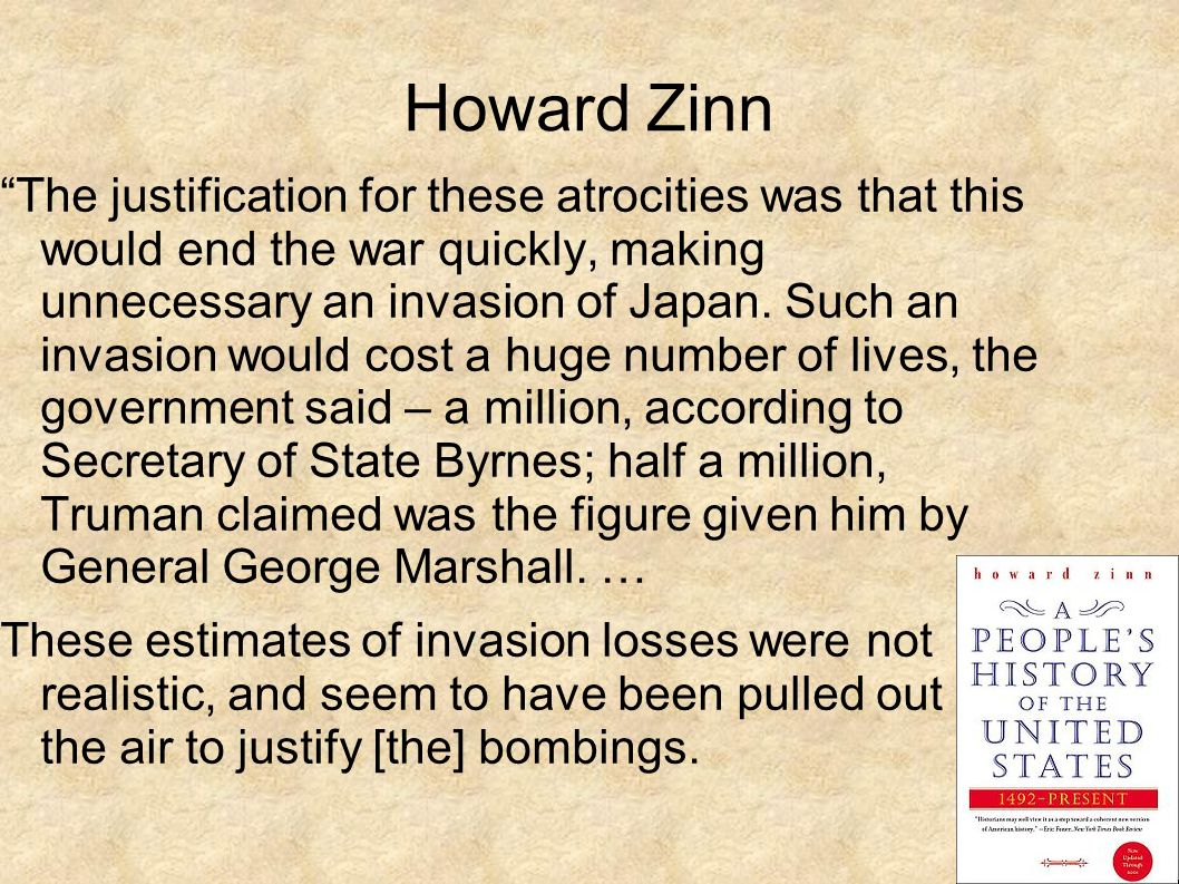 Howard Zinn The justification for these atrocities was that this would end the war quickly, making unnecessary an invasion of Japan.