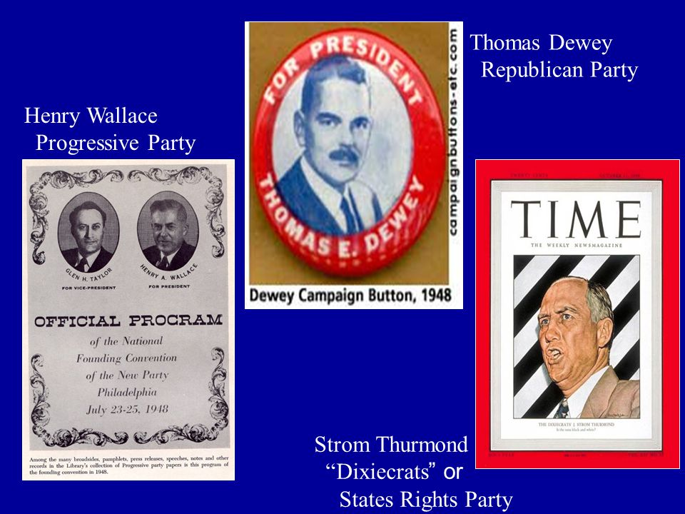 "Henry Wallace Progressive Party Strom Thurmond ""Dixiecrats"" or States Rights Party Thomas Dewey Republican Party"