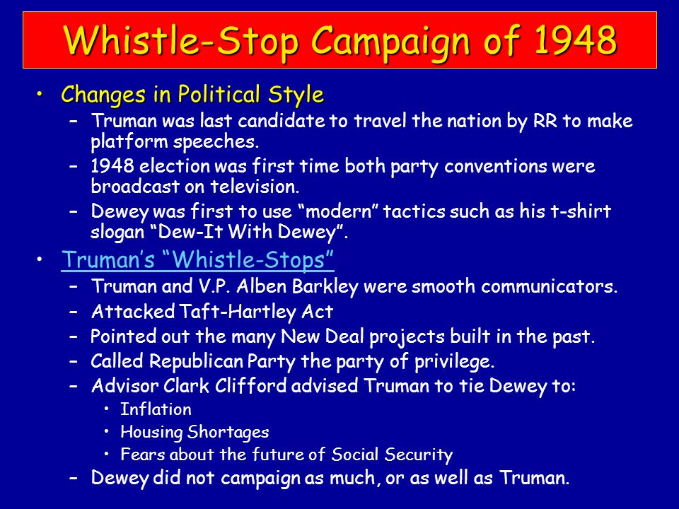 Whistle-Stop Campaign of 1948 Changes in Political StyleChanges in Political Style –Truman was last candidate to travel the nation by RR to make platform speeches.