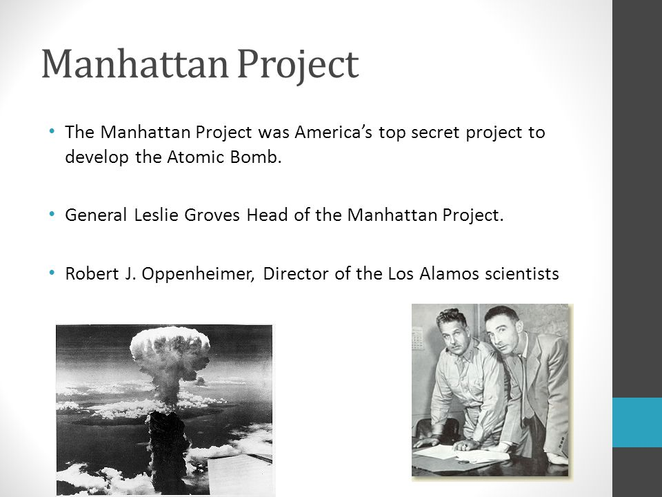 Manhattan Project The Manhattan Project was America's top secret project to develop the Atomic Bomb. General Leslie Groves Head of the Manhattan Proje