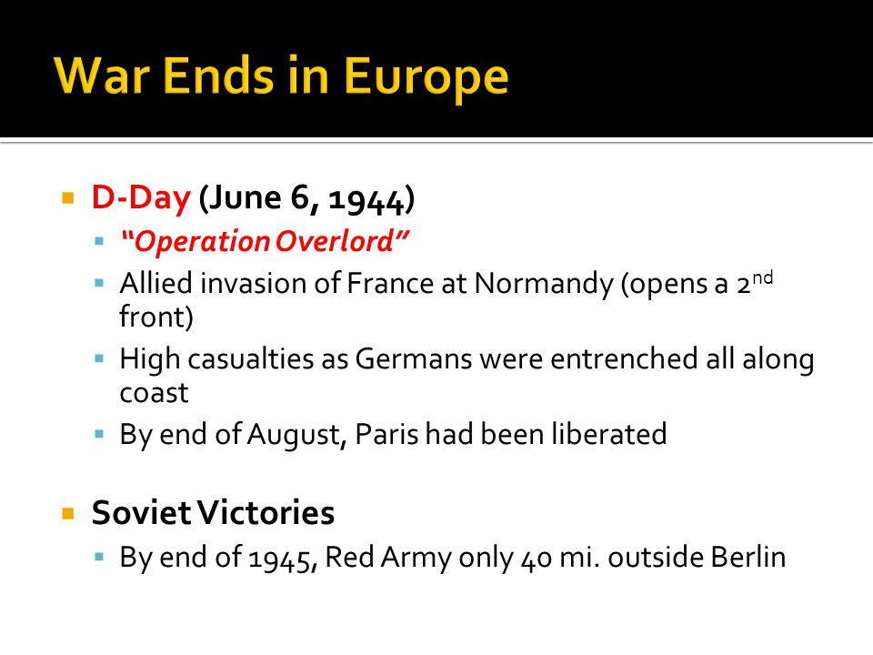  D-Day (June 6, 1944)  Operation Overlord  Allied invasion of France at Normandy (opens a 2 nd front)  High casualties as Germans were entrenched all along coast  By end of August, Paris had been liberated  Soviet Victories  By end of 1945, Red Army only 40 mi.