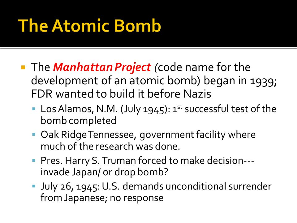  The Manhattan Project (code name for the development of an atomic bomb) began in 1939; FDR wanted to build it before Nazis  Los Alamos, N.M.