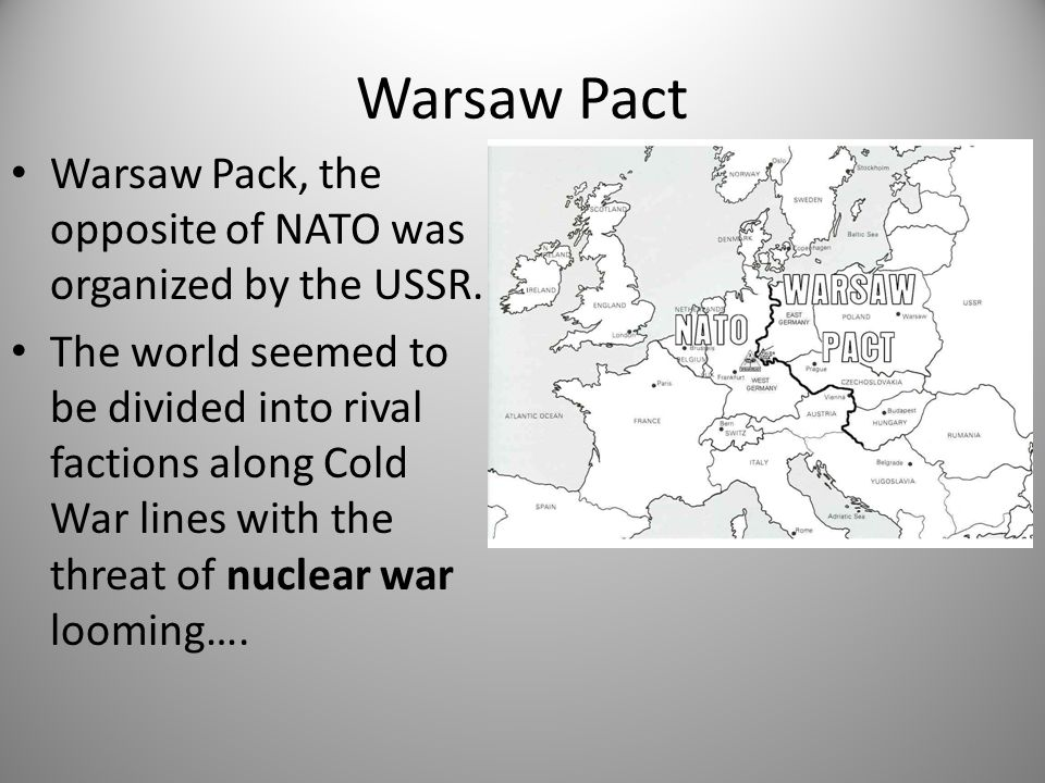 Warsaw Pact Warsaw Pack, the opposite of NATO was organized by the USSR. The world seemed to be divided into rival factions along Cold War lines with