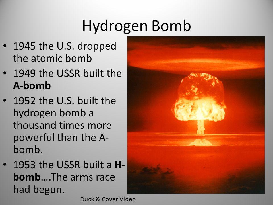 Hydrogen Bomb 1945 the U.S. dropped the atomic bomb 1949 the USSR built the A-bomb 1952 the U.S. built the hydrogen bomb a thousand times more powerfu