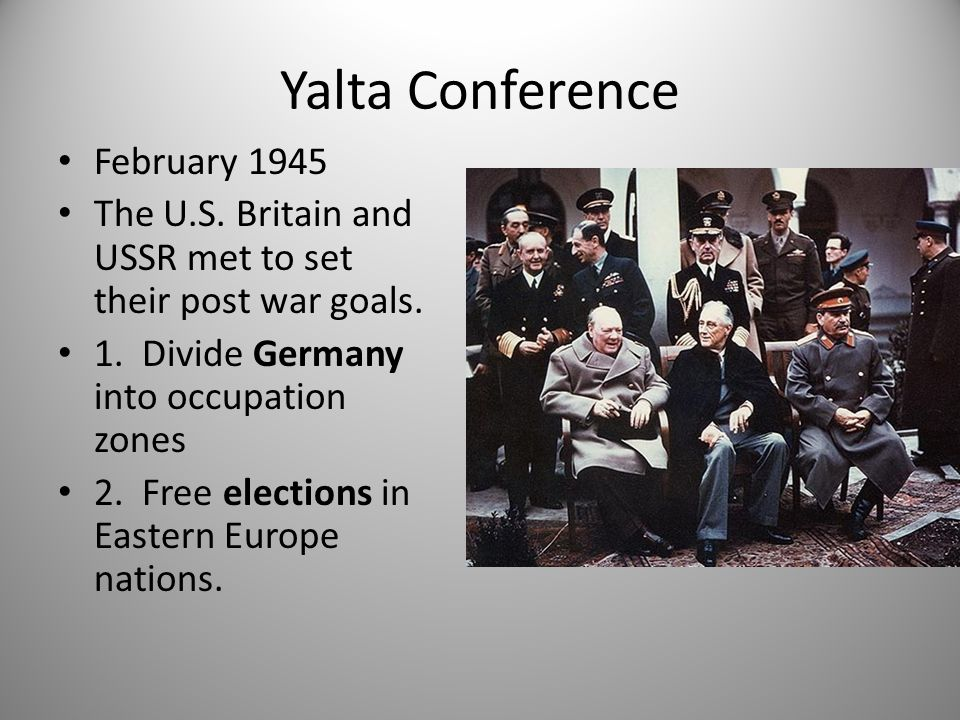 Yalta Conference February 1945 The U.S. Britain and USSR met to set their post war goals. 1. Divide Germany into occupation zones 2. Free elections in
