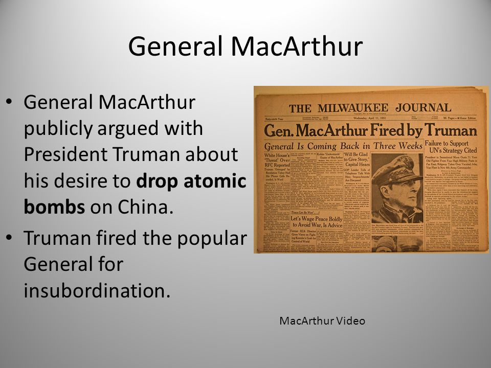 General MacArthur General MacArthur publicly argued with President Truman about his desire to drop atomic bombs on China. Truman fired the popular Gen
