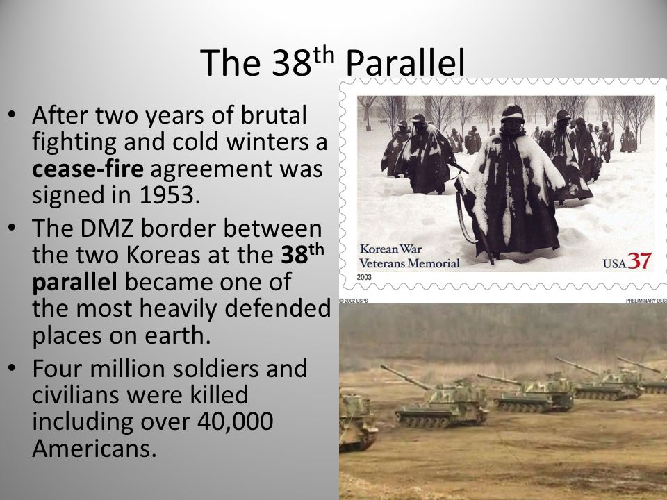 The 38 th Parallel After two years of brutal fighting and cold winters a cease-fire agreement was signed in 1953. The DMZ border between the two Korea