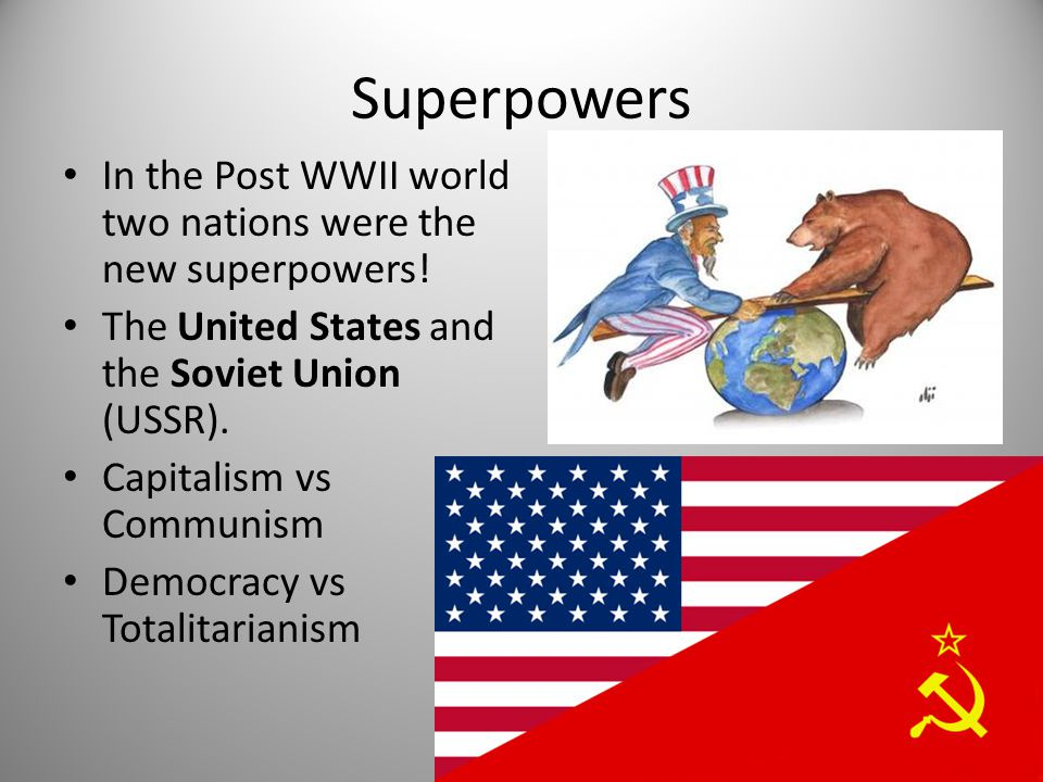 Superpowers In the Post WWII world two nations were the new superpowers! The United States and the Soviet Union (USSR). Capitalism vs Communism Democr